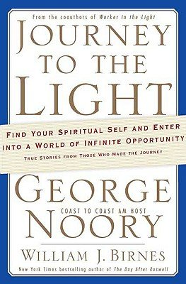 Journey to the Light: Find Your Spiritual Self and Enter into a World of Infinite Opportunity True Stories from Those Who Made the Journey