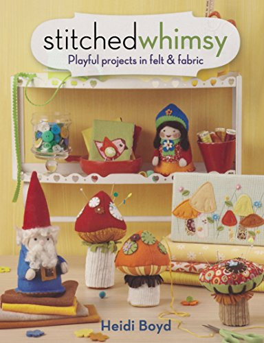 Stitched Whimsy: Embellished Fabric and Felt Accessories, Accents and Gifts by Heidi Boyd (28-Oct-2011) Paperback