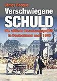 Verschwiegene Schuld: Die alliierte Besatzungspolitik in Deutschland nach 1945