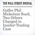 Golfer Phil Mickelson Sued, Two Others Charged in Insider-Trading Case | Aruna Viswanatha,Nicole Hong,Michael Rothfeld