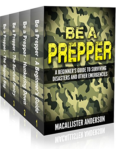 Be A Prepper - 4 book set: Vol. 1: A Beginner's Guide to Surviving Disasters and Other Emergencies; Vol. 2: Hunkering Down; Vol. 3: The Survival Pantry; Vol. 4: The Bugout Bag by [Anderson, Macallister]