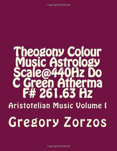 Theogony Colour Music Astrology Scale@440Hz Do C Green Atherma F# 261.63 Hz: Aristotelian Music Volume I (Volume 1) PDF