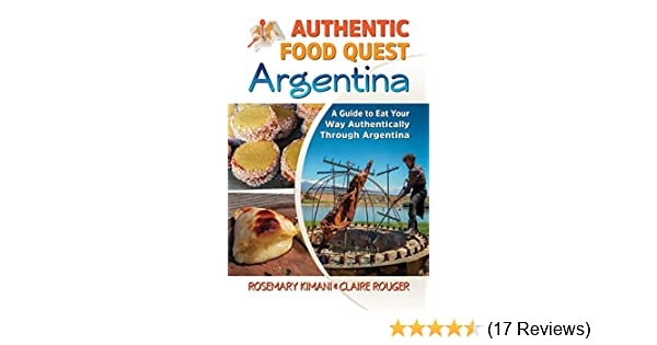 Authentic Food Quest Argentina: A Guide to Eat Your Way Authentically Through Argentina: Rosemary Kimani, Claire Rouger: 9780997810110: Amazon.com: Books