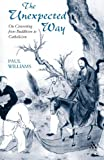 Unexpected Way : On Converting from Buddhism to Catholicism, Williams, Paul, 0567088308