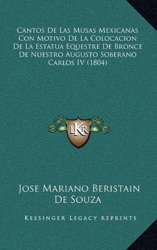 Download Cantos De Las Musas Mexicanas Con Motivo De La Colocacion De La Estatua Equestre De Bronce De Nuestro Augusto Soberano Carlos IV (1804) (Spanish Edition) pdf epub