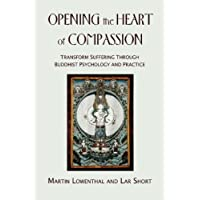 Opening the Heart of Compassion: Transform Suffering Through Buddihist Psychology and Practice