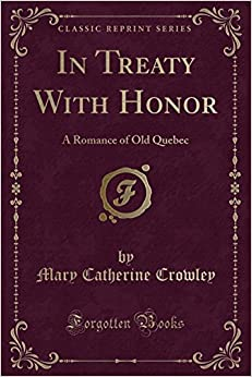 In Treaty With Honor: A Romance of Old Quebec (Classic Reprint)