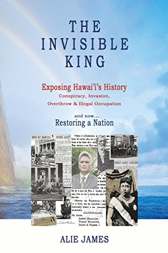 Wrls Media - The Invisible King: Exposing Hawai'i's History - Conspiracy, Invasion, Overthrow & Illegal Occupation - and now, Restoring a Nation