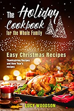 The Holiday Cookbook for the Whole Family: Easy Christmas Recipes, Thanksgiving Recipes and New Year's recipes.