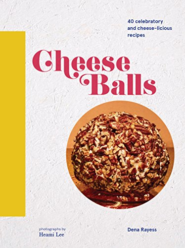 Cheese Balls: 40 celebratory and cheese-licious recipes by Dena Rayess