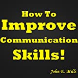 img - for How To Improve Communication Skills: How To Have Effective Communication Skills! Improve Your Interpersonal Communication Skills, Business Communication ... Verbal Communication Skills And More... book / textbook / text book