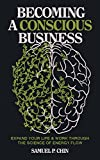 Becoming a Conscious Business: Expand Your Life & Work Through The Science Of Energy Flow