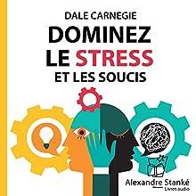 Dominez le stress et les soucis   Livre audio Auteur(s) : Dale Carnegie Narrateur(s) : Michel Keable