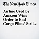 Airline Used by Amazon Wins Order to End Cargo Pilots' Strike | Nick Wingfield