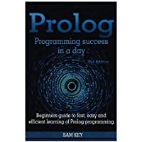 Prolog Programming Success in a Day: Beginners Guide to Fast, Easy and Efficient Learning of Prolog Programming by Sam Key (2015-08-12)
