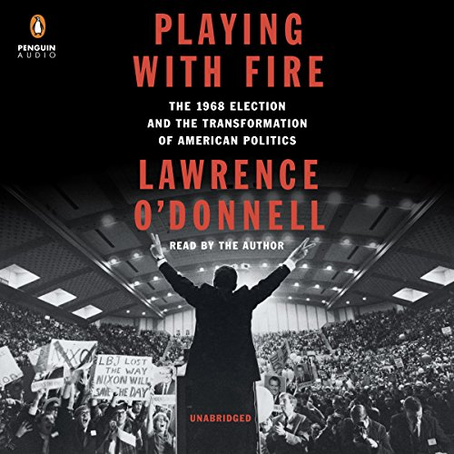 Playing with Fire: The 1968 Election and the Transformation of American Politics by Penguin Audio