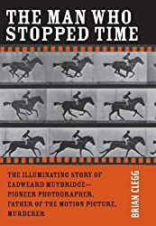 The Man Who Stopped Time: The Illuminating Story of Eadweard Muybridge - Pioneer Photographer, Father of the Motion Picture, Murderer