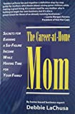 The Career at Home Mom - Secrets for Earning a Six-Figure Income While Having Time For Your Family
