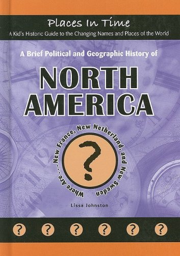 A Brief Political and Geographic History of North America: Where Are New France, New Netherland, and New Sweden? (Places in Time/a Kid's Historic ... the World) (Places in Time (Mitchell Lane))