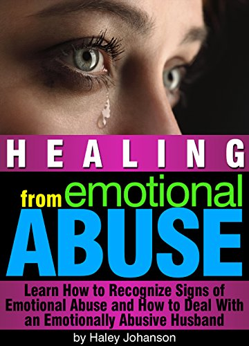 Healing from Emotional Abuse: Learn How to Recognize Signs of Emotional Abuse and How to Deal With an Emotionally Abusive Husband (Signs Of Verbal And Emotional Abuse In Marriage)