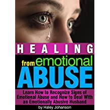 Healing from Emotional Abuse: Learn How to Recognize Signs of Emotional Abuse and How to Deal With an Emotionally Abusive Husband