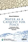 Water As a Catalyst for Peace : Transboundary Water Management and Conflict Resolution, Abukhater, Ahmed, 0415642132