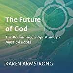 The Future of God: The Reclaiming of Spirituality's Mystical Roots | Karen Armstrong