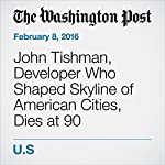 John Tishman, Developer Who Shaped Skyline of American Cities, Dies at 90 | Martin Weil