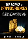 The Science of Cryptocurrencies: Understanding, Trading and Investing In Bitcoin, Ethereum, Litecoin, Emercoin, Auroracoin, and the Blockchain Revolution