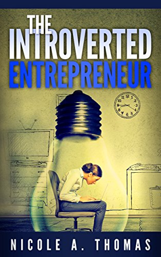 The Introverted Entrepreneur: How To Thrive In Business As An Introvert (Entrepreneurship, Introvert, Self Help, Education, Business, Motivational)