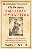 The Unknown American Revolution: The Unruly Birth of Democracy and the Struggle to Create America by Gary B. Nash (May 30,2006)