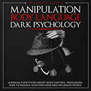 Manipulation, Body Language, Dark Psychology: Learning Everything About Mind Control, Persuasion, How to Manag