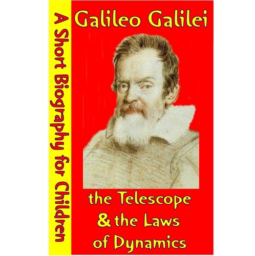 Galileo Galilei : The Telescope & The Laws of Dynamics (A Short Biography for Children)