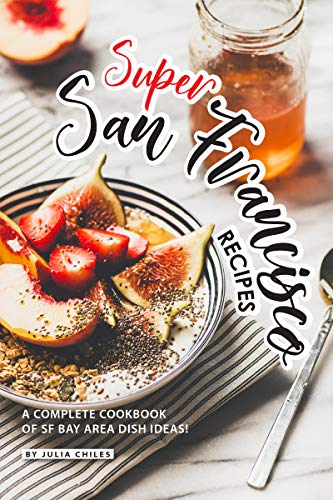Super San Francisco Recipes: A Complete Cookbook of SF Bay Area Dish Ideas! by Julia Chiles