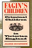 Fagin's Children : Criminal Children in Victorian England, Duckworth, Jeannie, 1852853913