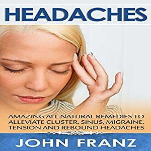 Headaches: Amazing All-Natural Remedies to Alleviate Cluster, Sinus, Migraine, Tension and Rebound Headaches Audiobook