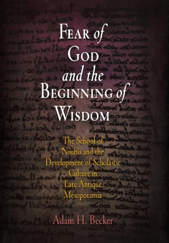 Fear of God and the Beginning of Wisdom: The School of Nisibis and the Development of Scholastic Culture in Late Antique Mesopotamia (Divinations: Rereading Late Ancient Religion)