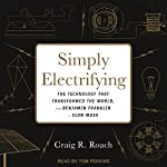 Simply Electrifying: The Technology That Transformed the World, from Benjamin Franklin to Elon Musk | Craig R. Roach