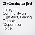 Immigrant Community on High Alert, Fearing Trump's 'Deportation Force' | Janell Ross,Aaron C. Davis,Joel Achenbach