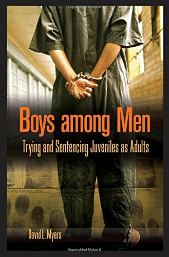 Boys among Men: Trying and Sentencing Juveniles as Adults (Criminal Justice, Delinquency, and Corrections)