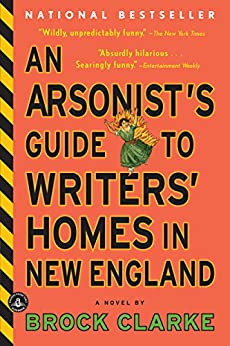 An Arsonist's Guide to Writers' Homes in New England: A Novel by [Clarke, Brock]