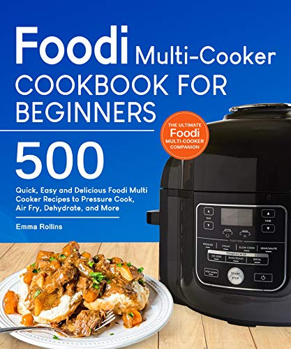 Foodi Multi-Cooker Cookbook For Beginners: Top 500 Quick, Easy and Delicious Foodi Multi-Cooker Recipes to Pressure Cook, Air Fry, Dehydrate, and More by Emma Rollins