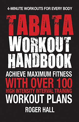 Tabata Workout Handbook: Achieve Maximum Fitness With Over 100 High Intensity Interval Training (HIIT) Workout Plans