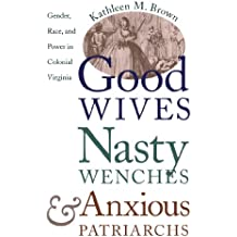 Good Wives, Nasty Wenches, and Anxious Patriarchs: Gender, Race, and Power in Colonial Virginia (Published by the Omohundro Institute of Early ... and the University of North Carolina Press)