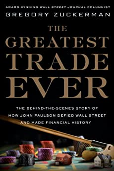 The Greatest Trade Ever: The Behind-the-Scenes Story of How John Paulson Defied Wall Street and Made Financial History by [Zuckerman, Gregory]