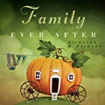 Family Ever After: Simple Ways to Achieve Extraordinary Happiness with Your Ordinary Family | Michelle H. Packard