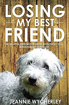 Losing My Best Friend: Thoughtful support for those affected by dog bereavement or pet loss by [Wycherley, Jeannie]