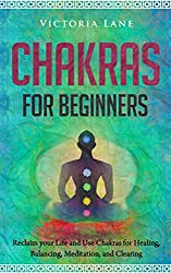 Chakras for Beginners: Reclaim Your Life and Use Chakras for Healing, Balancing, Meditation, Clearing (Chakra Balancing - Clearing - Balancing - Healing Energy Book 2) (English Edition)