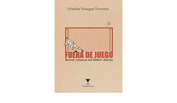 Amazon.com: Fuera de juego: Breves crónicas del fútbol chileno (Spanish Edition) eBook: Cristian Venegas: Kindle Store