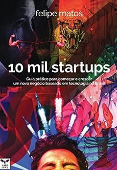 10 Mil Startups: Guia prático para começar e crescer um novo negócio baseado em tecnologia no Brasil por [Matos, Felipe]